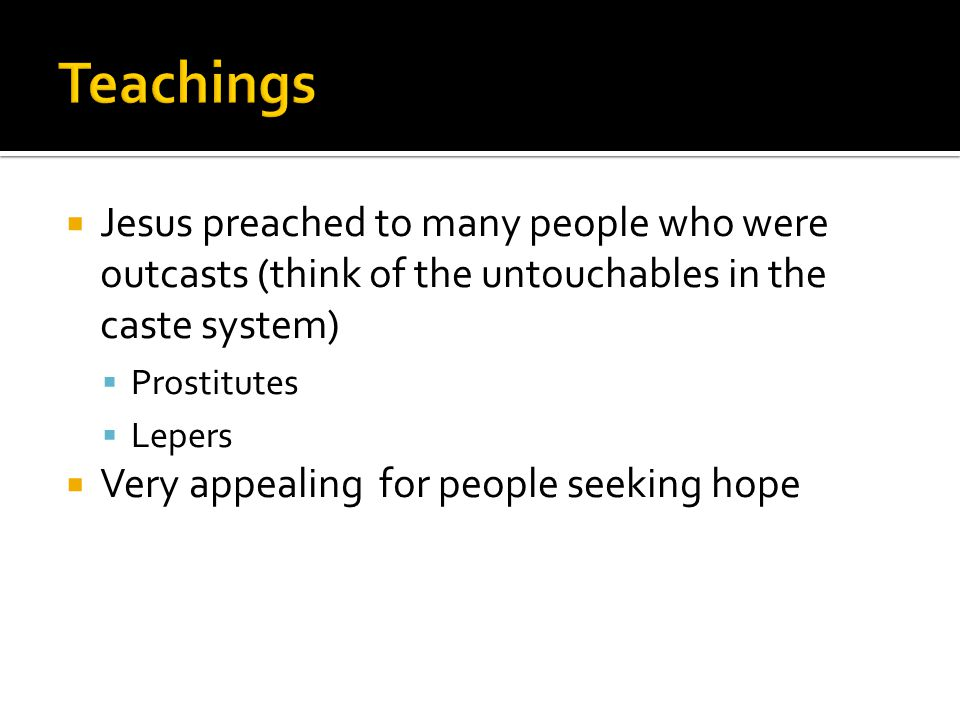  Jesus preached to many people who were outcasts (think of the untouchables in the caste system)  Prostitutes  Lepers  Very appealing for people seeking hope