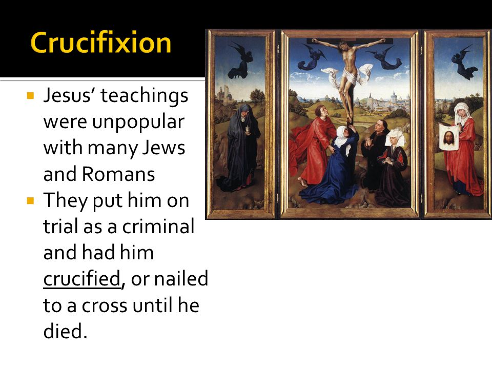  Jesus' teachings were unpopular with many Jews and Romans  They put him on trial as a criminal and had him crucified, or nailed to a cross until he died.