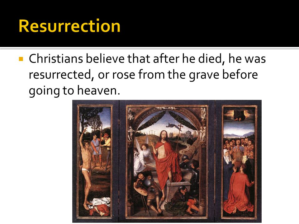  Christians believe that after he died, he was resurrected, or rose from the grave before going to heaven.