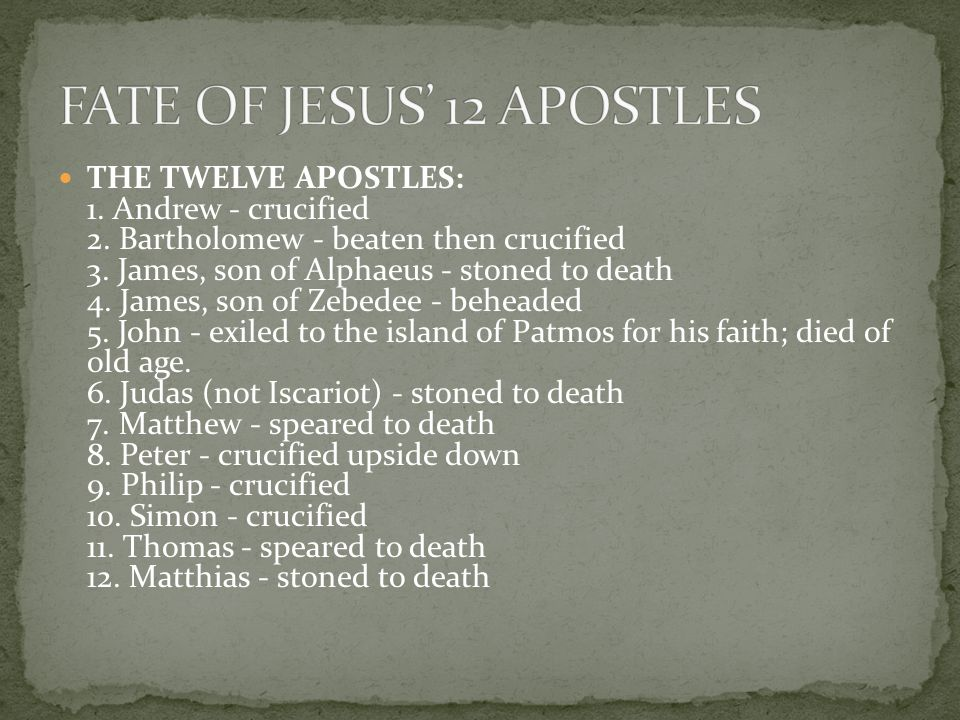 THE TWELVE APOSTLES: 1. Andrew - crucified 2. Bartholomew - beaten then crucified 3.