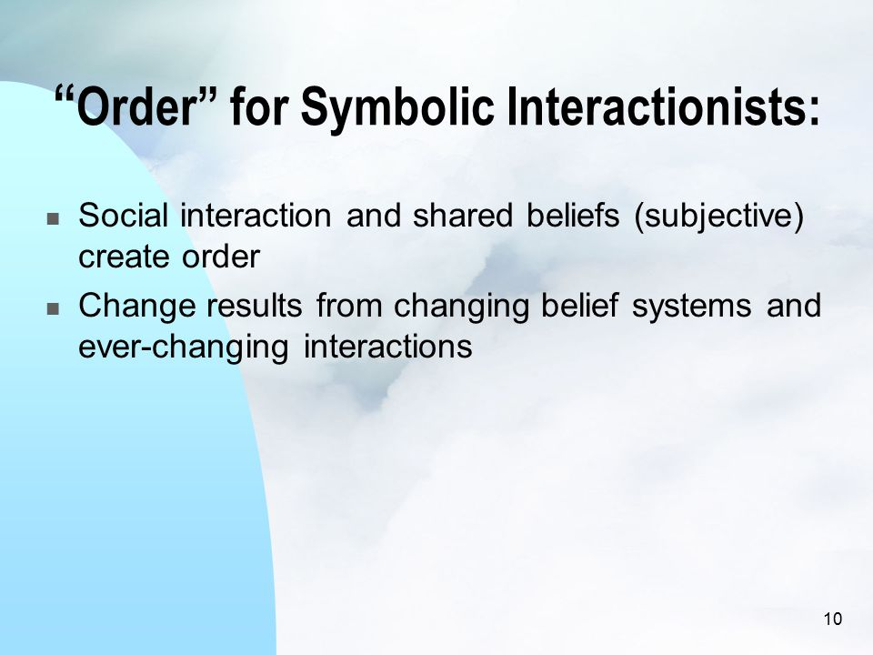Order for Symbolic Interactionists: Social interaction and shared beliefs (subjective) create order Change results from changing belief systems and ever-changing interactions 10
