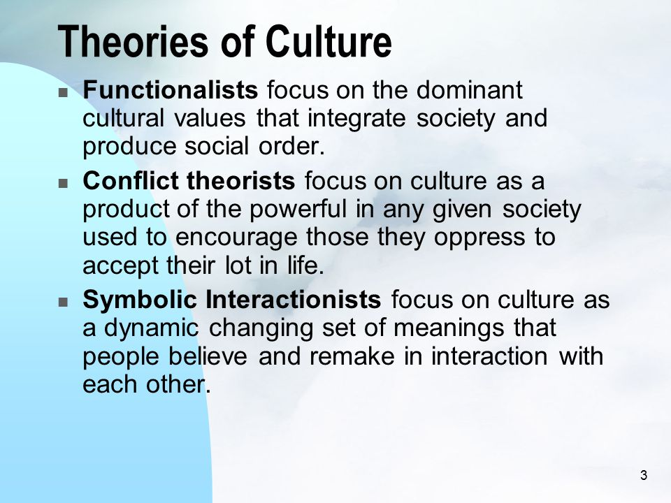3 Theories of Culture Functionalists focus on the dominant cultural values that integrate society and produce social order.