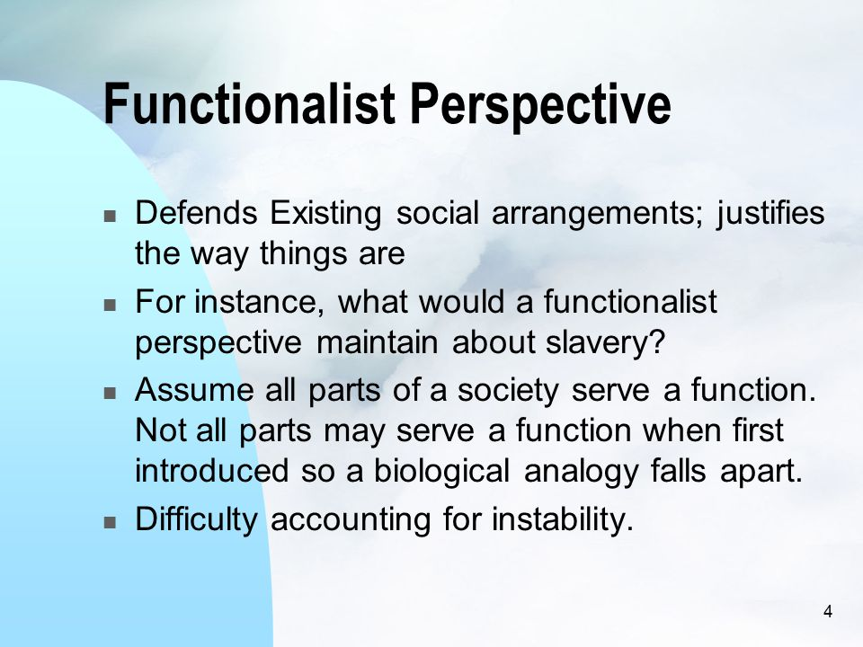4 Functionalist Perspective Defends Existing social arrangements; justifies the way things are For instance, what would a functionalist perspective maintain about slavery.