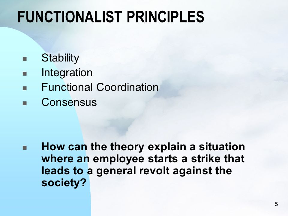 FUNCTIONALIST PRINCIPLES Stability Integration Functional Coordination Consensus How can the theory explain a situation where an employee starts a strike that leads to a general revolt against the society.