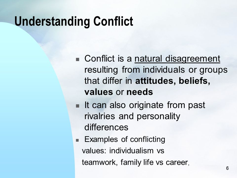 Understanding Conflict Conflict is a natural disagreement resulting from individuals or groups that differ in attitudes, beliefs, values or needs It can also originate from past rivalries and personality differences Examples of conflicting values: individualism vs teamwork, family life vs career, 6