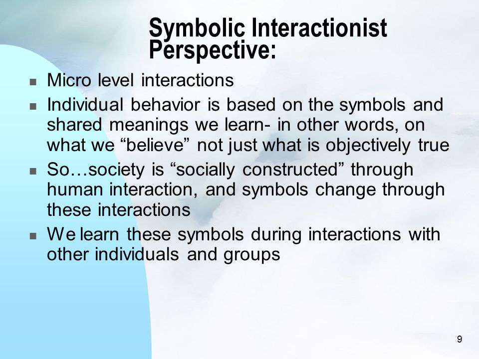 Symbolic Interactionist Perspective: Micro level interactions Individual behavior is based on the symbols and shared meanings we learn- in other words, on what we believe not just what is objectively true So…society is socially constructed through human interaction, and symbols change through these interactions We learn these symbols during interactions with other individuals and groups 9