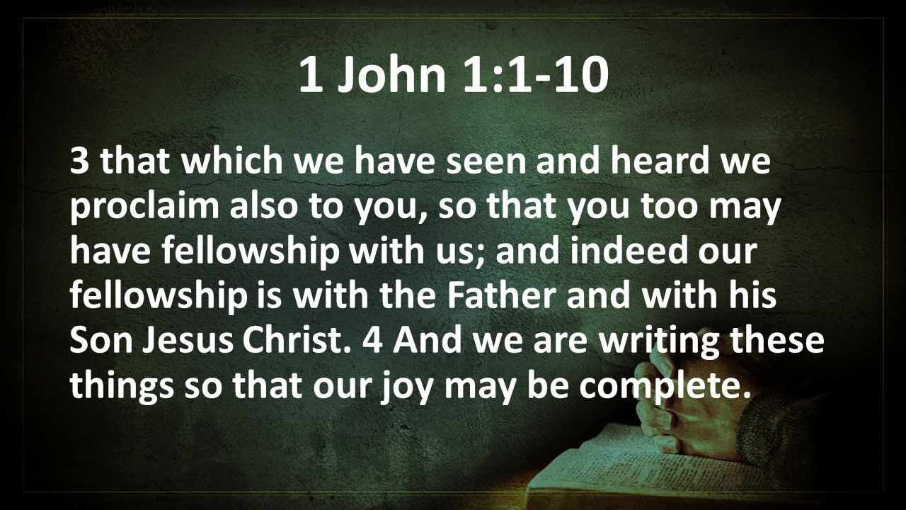 1 John 1: that which we have seen and heard we proclaim also to you, so that you too may have fellowship with us; and indeed our fellowship is with the Father and with his Son Jesus Christ.