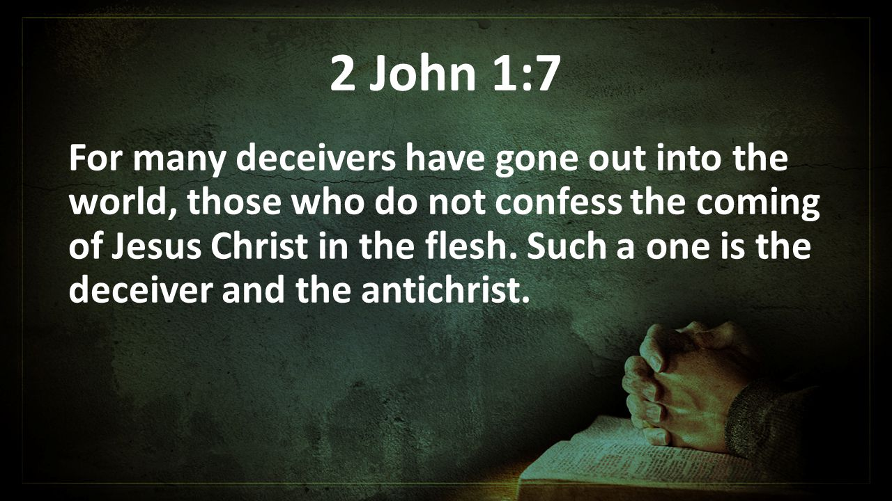 2 John 1:7 For many deceivers have gone out into the world, those who do not confess the coming of Jesus Christ in the flesh.