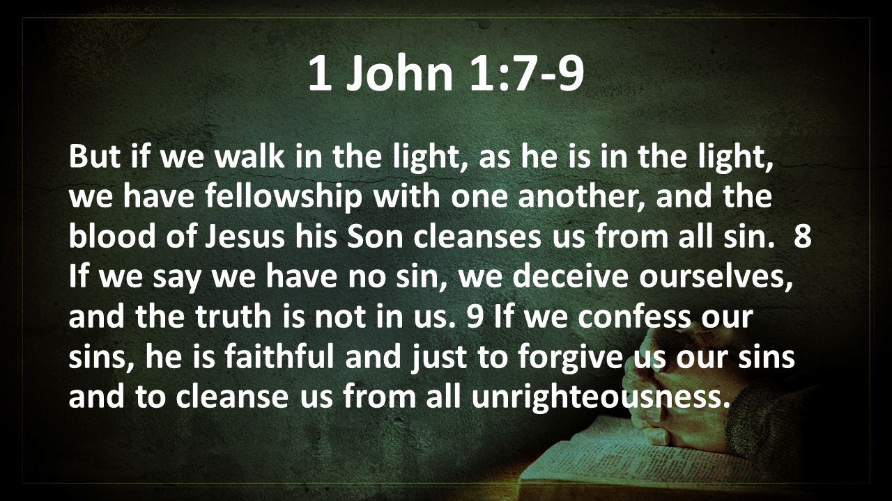 1 John 1:7-9 But if we walk in the light, as he is in the light, we have fellowship with one another, and the blood of Jesus his Son cleanses us from all sin.