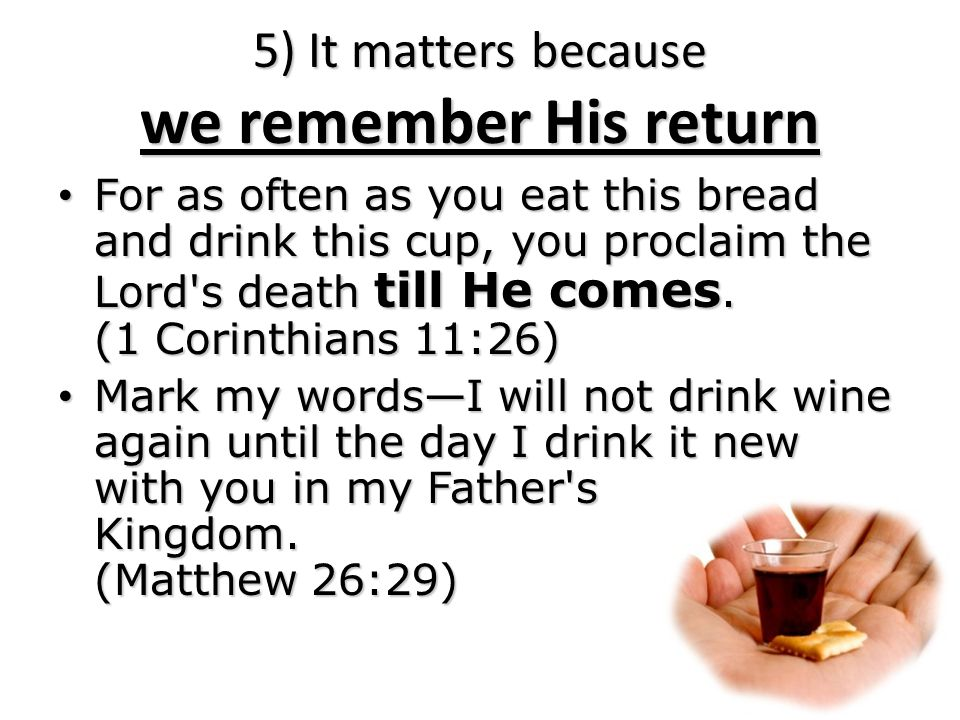 For as often as you eat this bread and drink this cup, you proclaim the Lord s death till He comes.