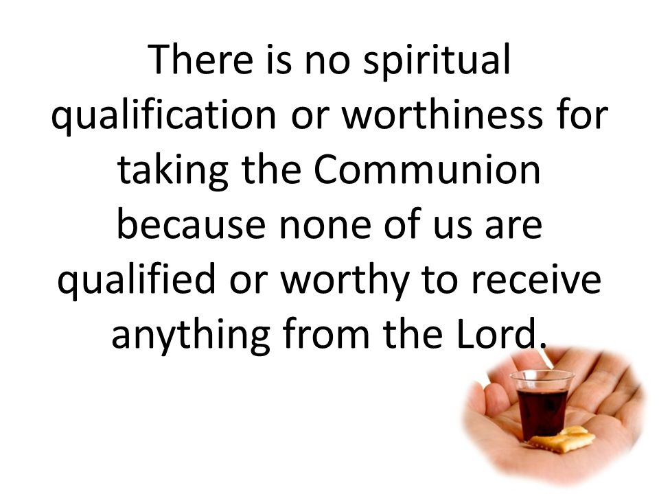 There is no spiritual qualification or worthiness for taking the Communion because none of us are qualified or worthy to receive anything from the Lord.
