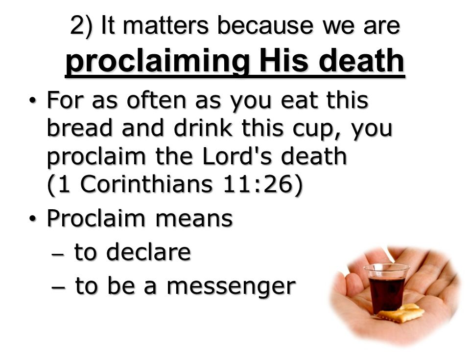 2) It matters because we are proclaiming His death For as often as you eat this bread and drink this cup, you proclaim the Lord s death (1 Corinthians 11:26) For as often as you eat this bread and drink this cup, you proclaim the Lord s death (1 Corinthians 11:26) Proclaim means Proclaim means – to declare – to be a messenger