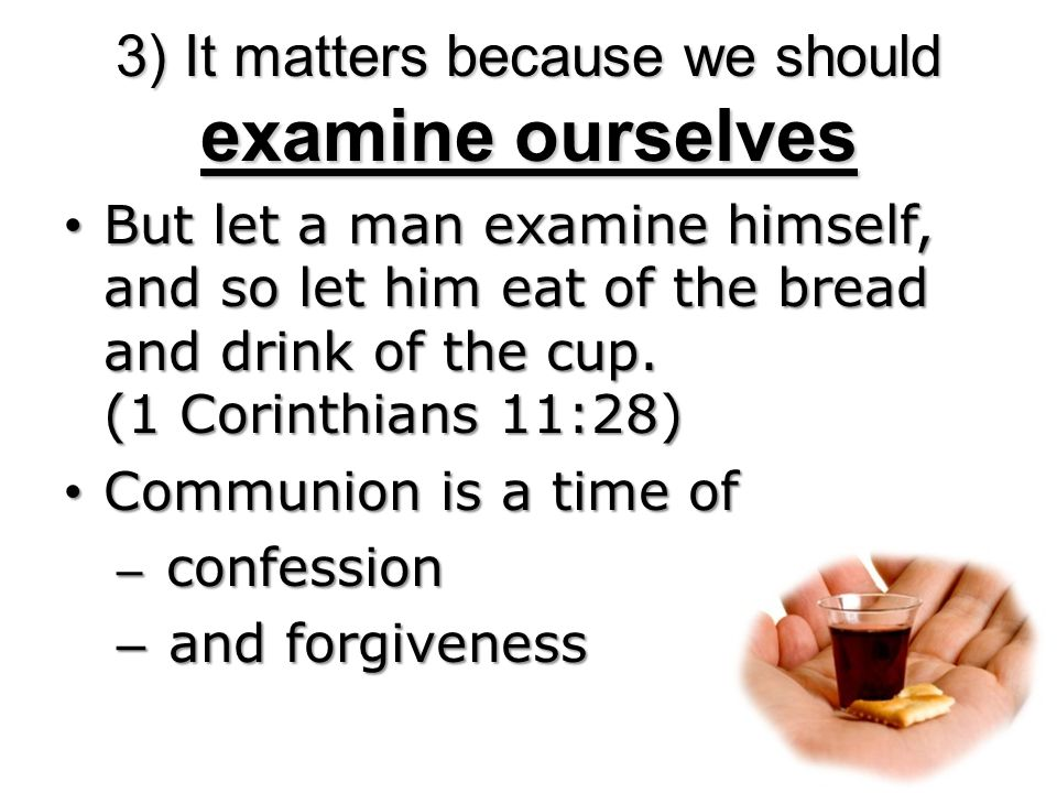 3) It matters because we should examine ourselves But let a man examine himself, and so let him eat of the bread and drink of the cup.