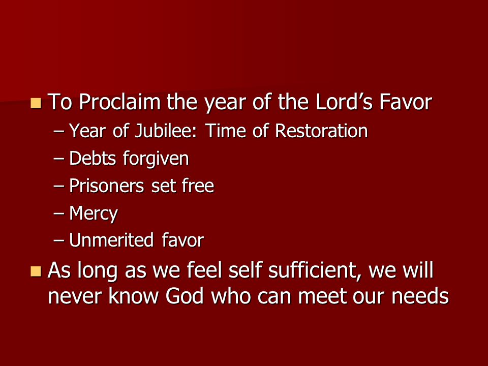 To Proclaim the year of the Lord's Favor To Proclaim the year of the Lord's Favor –Year of Jubilee: Time of Restoration –Debts forgiven –Prisoners set free –Mercy –Unmerited favor As long as we feel self sufficient, we will never know God who can meet our needs As long as we feel self sufficient, we will never know God who can meet our needs
