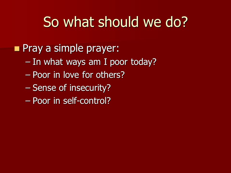 So what should we do. Pray a simple prayer: Pray a simple prayer: –In what ways am I poor today.