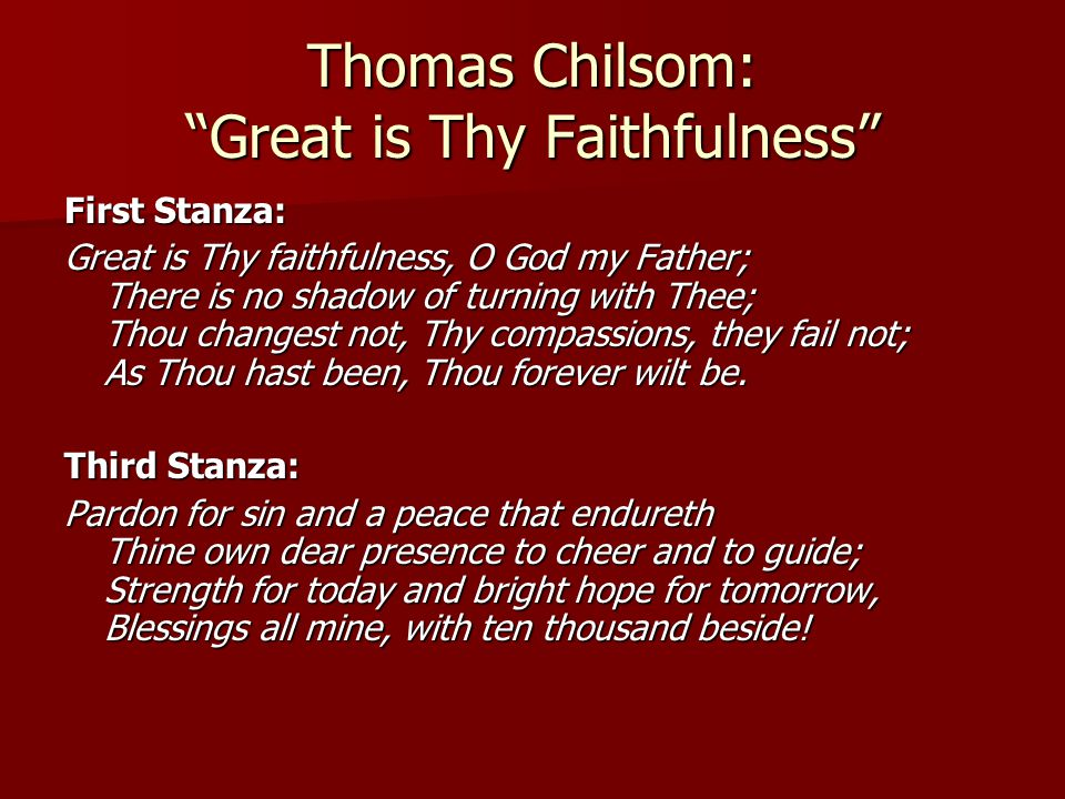 Thomas Chilsom: Great is Thy Faithfulness First Stanza: Great is Thy faithfulness, O God my Father; There is no shadow of turning with Thee; Thou changest not, Thy compassions, they fail not; As Thou hast been, Thou forever wilt be.