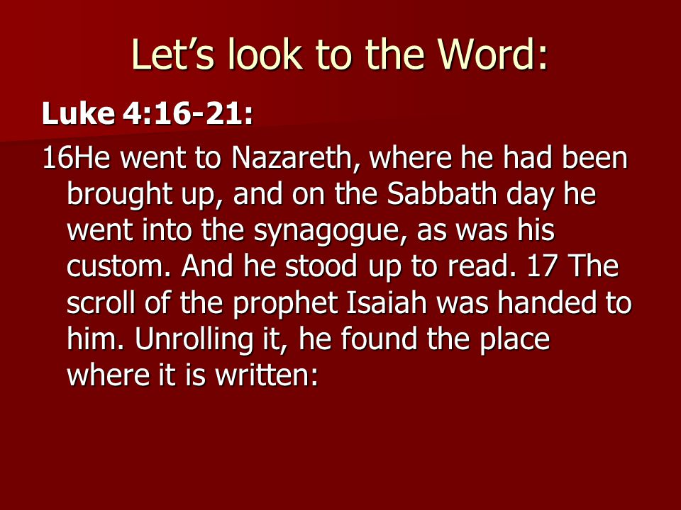 Let's look to the Word: Luke 4:16-21: 16He went to Nazareth, where he had been brought up, and on the Sabbath day he went into the synagogue, as was his custom.
