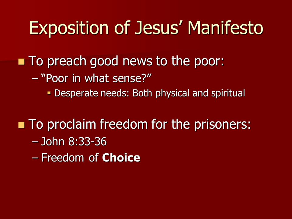 Exposition of Jesus' Manifesto To preach good news to the poor: To preach good news to the poor: – Poor in what sense  Desperate needs: Both physical and spiritual To proclaim freedom for the prisoners: To proclaim freedom for the prisoners: –John 8:33-36 –Freedom of Choice