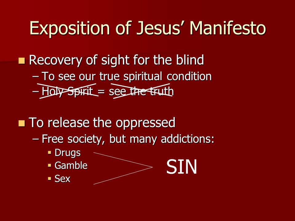 Exposition of Jesus' Manifesto Recovery of sight for the blind Recovery of sight for the blind –To see our true spiritual condition –Holy Spirit = see the truth To release the oppressed To release the oppressed –Free society, but many addictions:  Drugs  Gamble  Sex SIN