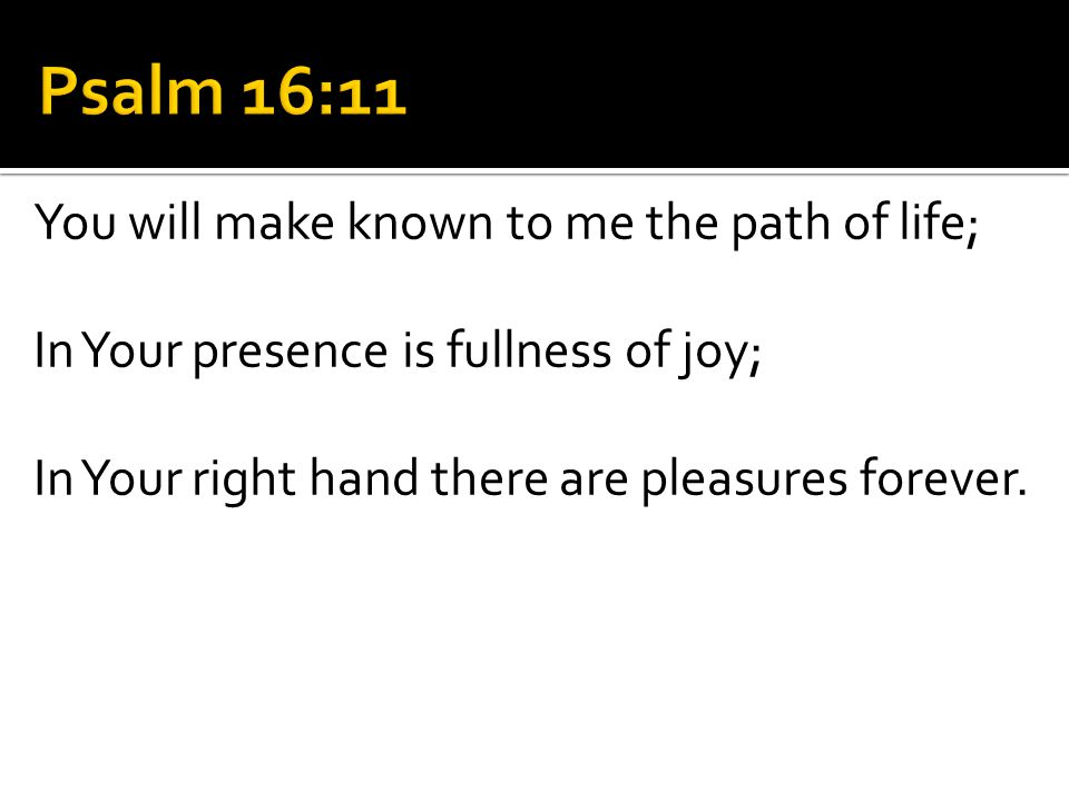 You will make known to me the path of life; In Your presence is fullness of joy; In Your right hand there are pleasures forever.