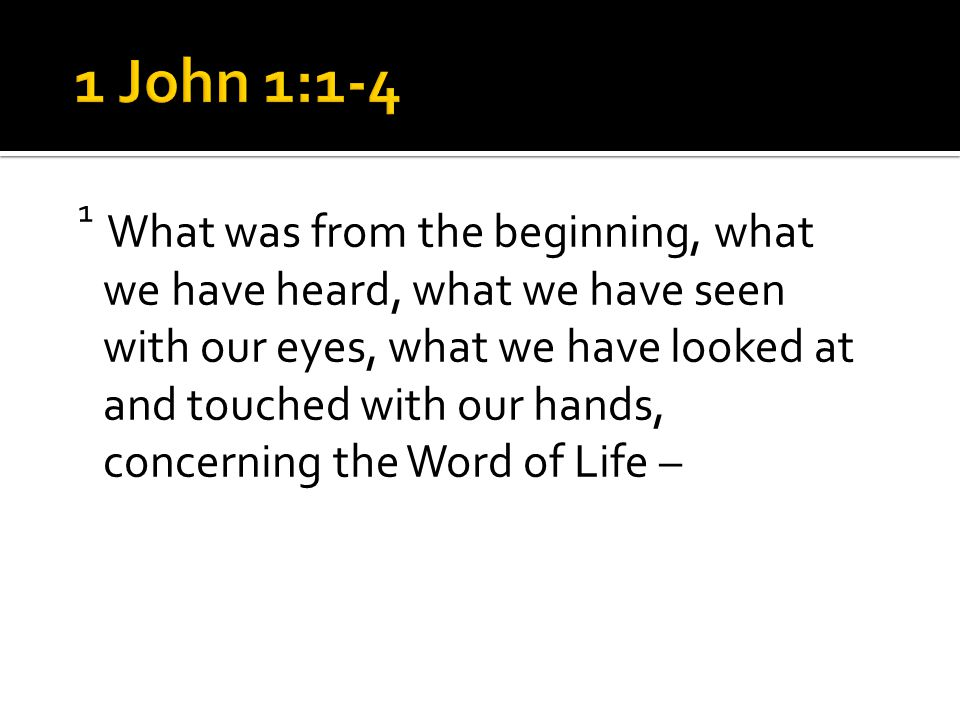1 What was from the beginning, what we have heard, what we have seen with our eyes, what we have looked at and touched with our hands, concerning the Word of Life –