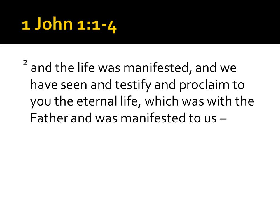 2 and the life was manifested, and we have seen and testify and proclaim to you the eternal life, which was with the Father and was manifested to us –