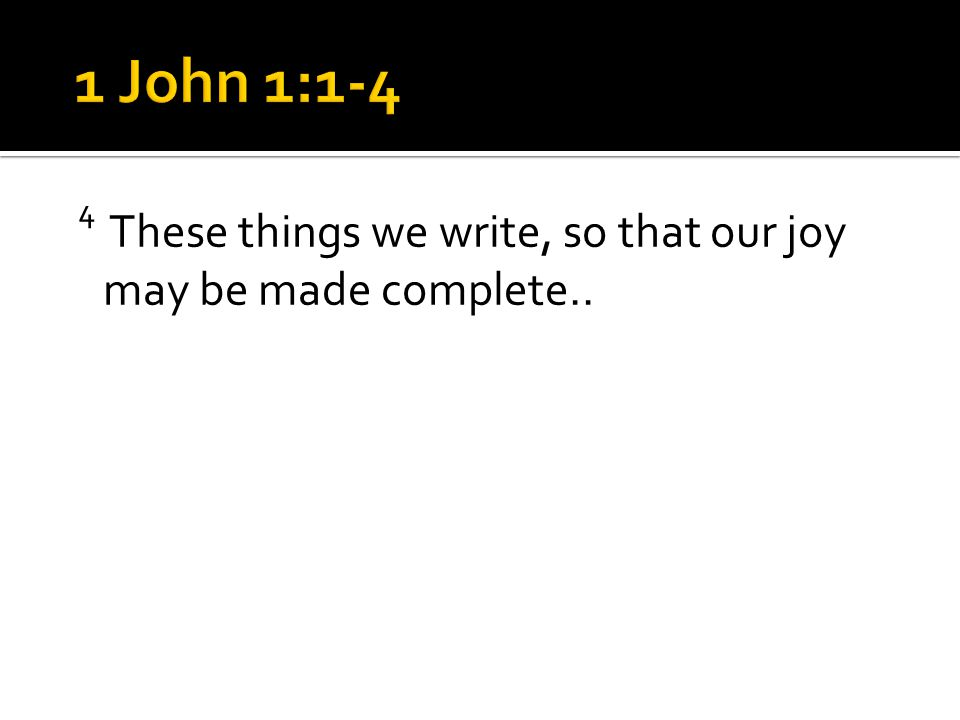 4 These things we write, so that our joy may be made complete..
