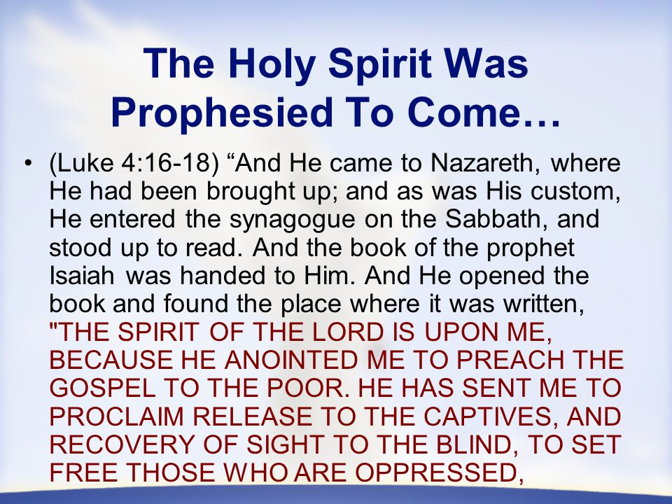 The Holy Spirit Was Prophesied To Come… (Luke 4:16-18) And He came to Nazareth, where He had been brought up; and as was His custom, He entered the synagogue on the Sabbath, and stood up to read.