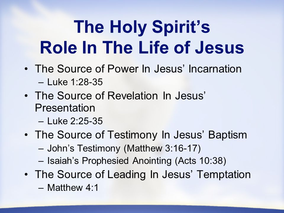 The Holy Spirit's Role In The Life of Jesus The Source of Power In Jesus' Incarnation –Luke 1:28-35 The Source of Revelation In Jesus' Presentation –Luke 2:25-35 The Source of Testimony In Jesus' Baptism –John's Testimony (Matthew 3:16-17) –Isaiah's Prophesied Anointing (Acts 10:38) The Source of Leading In Jesus' Temptation –Matthew 4:1