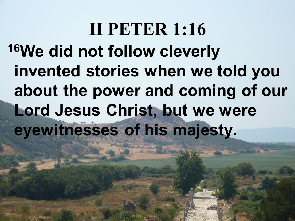 II PETER 1:16 16 We did not follow cleverly invented stories when we told you about the power and coming of our Lord Jesus Christ, but we were eyewitnesses of his majesty.