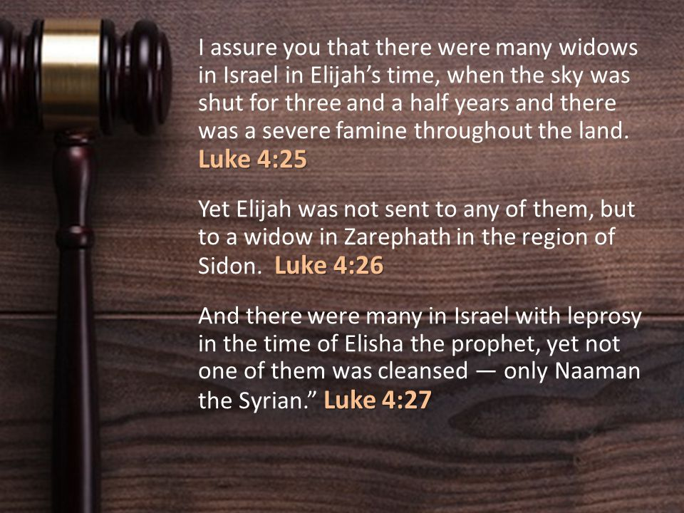 Luke 4:25 I assure you that there were many widows in Israel in Elijah's time, when the sky was shut for three and a half years and there was a severe famine throughout the land.