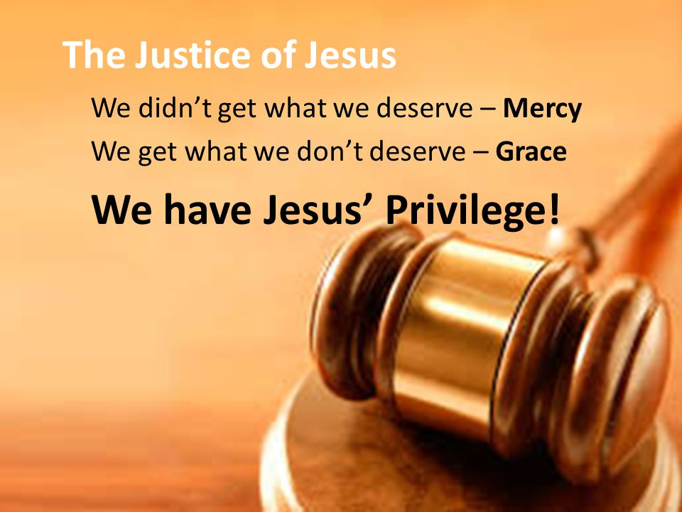We didn't get what we deserve – Mercy We get what we don't deserve – Grace We have Jesus' Privilege.