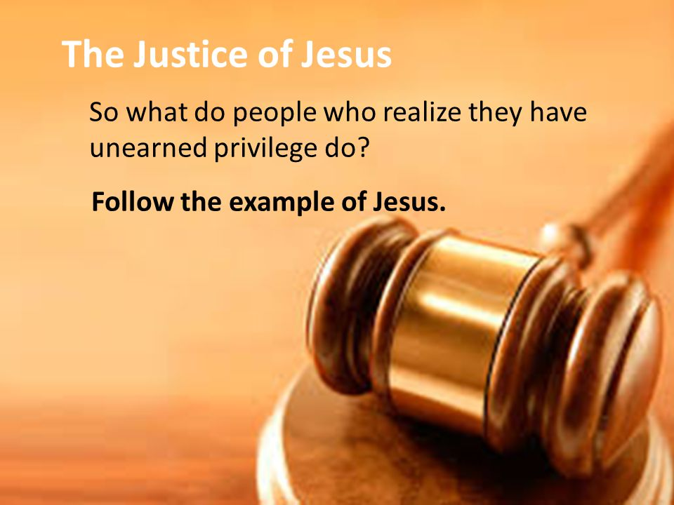So what do people who realize they have unearned privilege do Follow the example of Jesus.