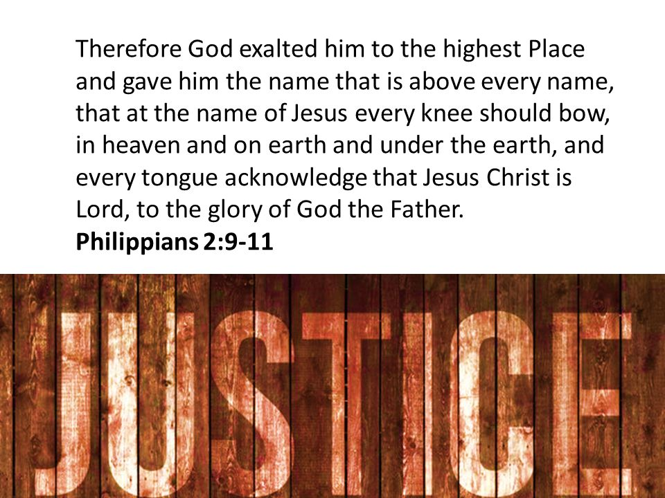 Therefore God exalted him to the highest Place and gave him the name that is above every name, that at the name of Jesus every knee should bow, in heaven and on earth and under the earth, and every tongue acknowledge that Jesus Christ is Lord, to the glory of God the Father.