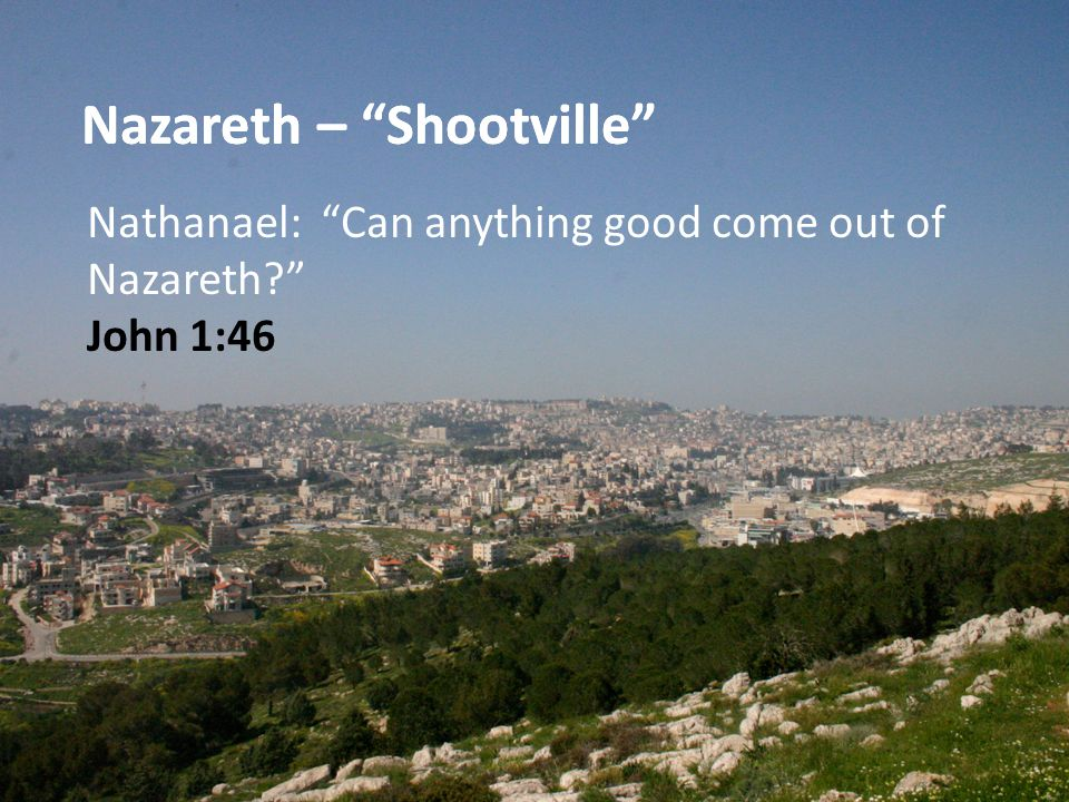 Nazareth – Shootville Nathanael: Can anything good come out of Nazareth John 1:46