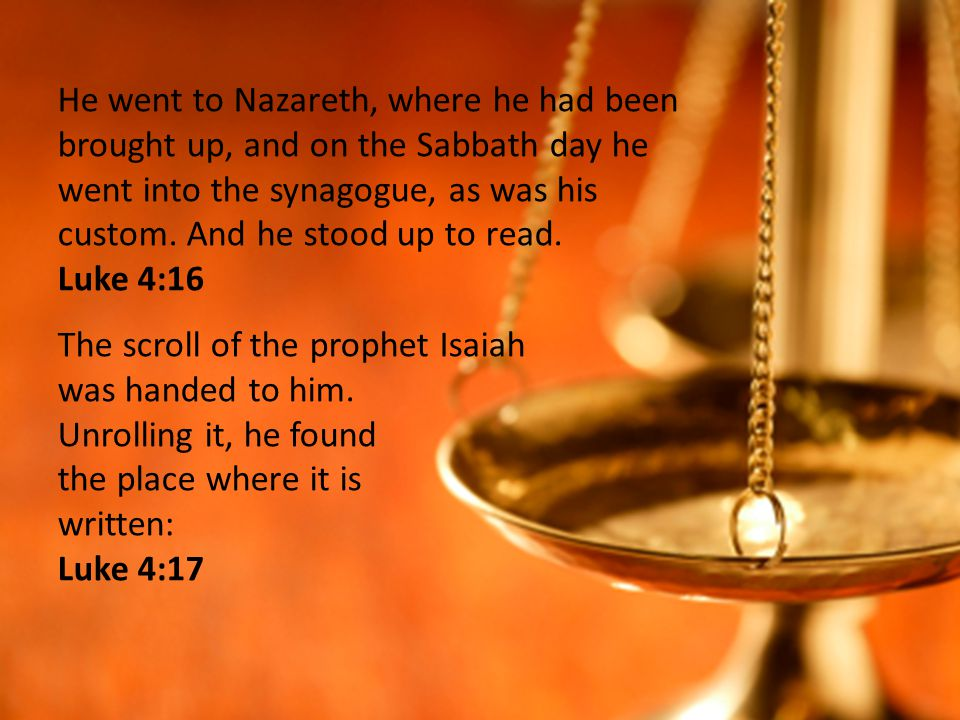 He went to Nazareth, where he had been brought up, and on the Sabbath day he went into the synagogue, as was his custom.