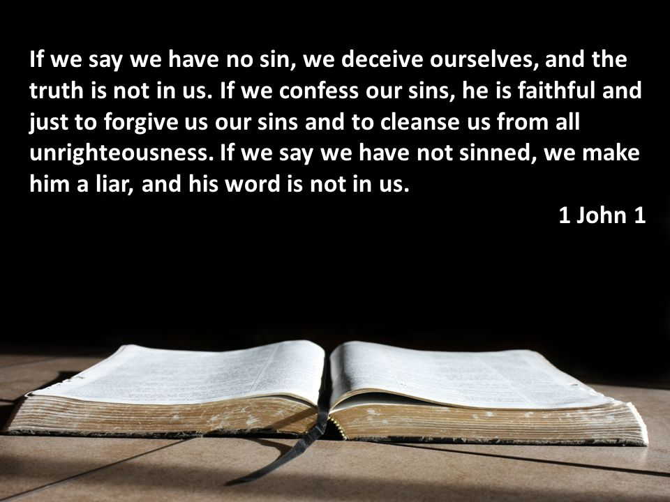 If we say we have no sin, we deceive ourselves, and the truth is not in us.