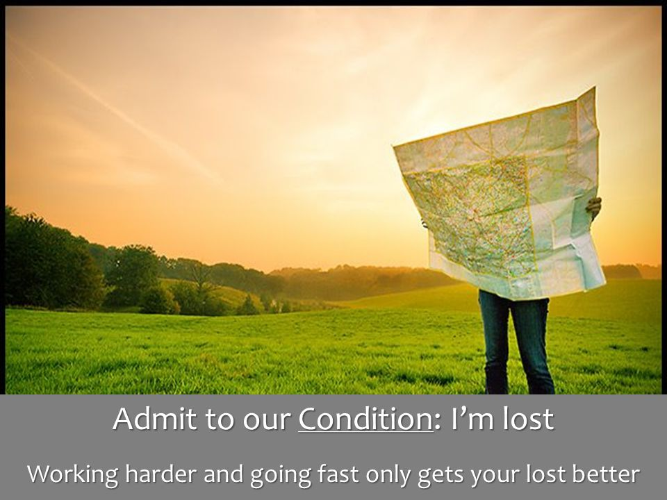 Admit to our Condition: I'm lost Working harder and going fast only gets your lost better