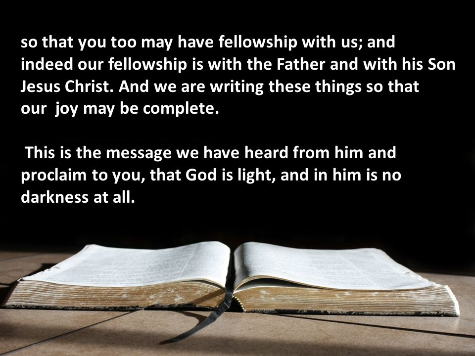 so that you too may have fellowship with us; and indeed our fellowship is with the Father and with his Son Jesus Christ.