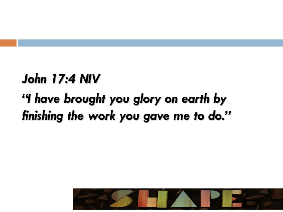 John 17:4 NIV I have brought you glory on earth by finishing the work you gave me to do.