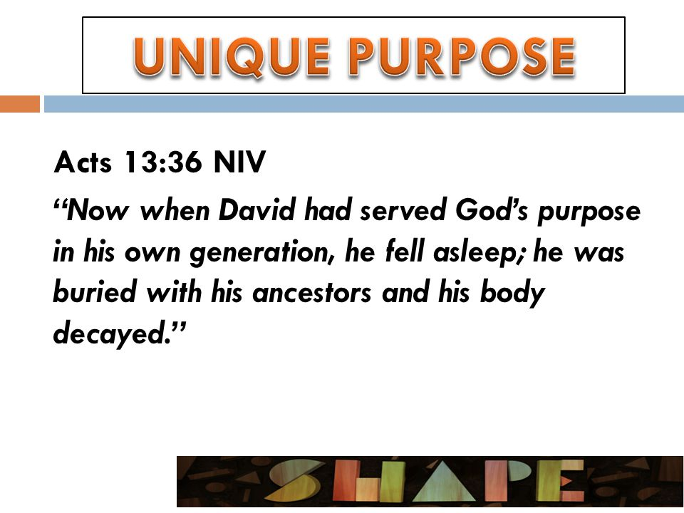 Acts 13:36 NIV Now when David had served God's purpose in his own generation, he fell asleep; he was buried with his ancestors and his body decayed.