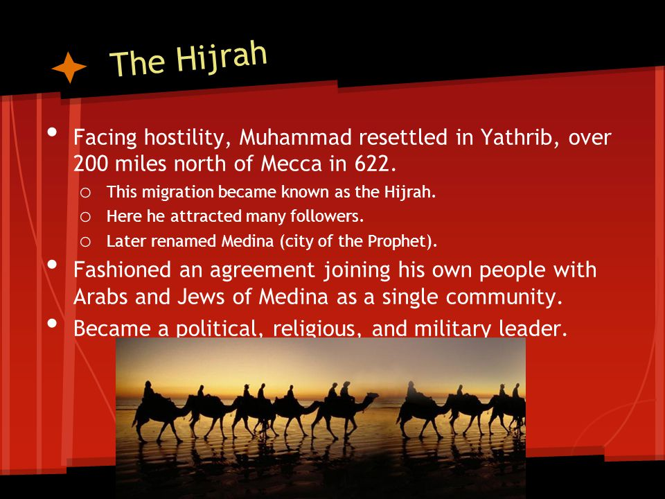 The Hijrah Facing hostility, Muhammad resettled in Yathrib, over 200 miles north of Mecca in 622.