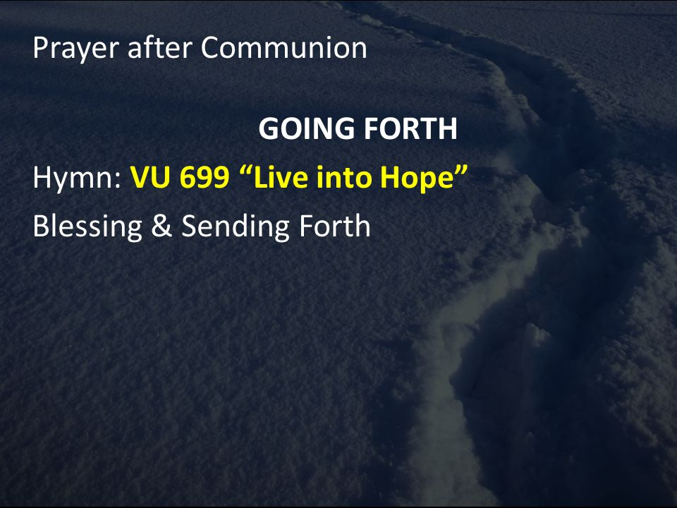 Prayer after Communion GOING FORTH Hymn: VU 699 Live into Hope Blessing & Sending Forth
