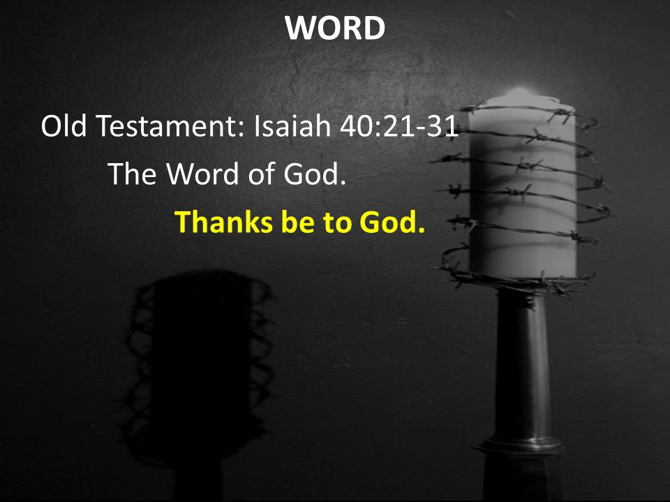 WORD Old Testament: Isaiah 40:21-31 The Word of God. Thanks be to God.
