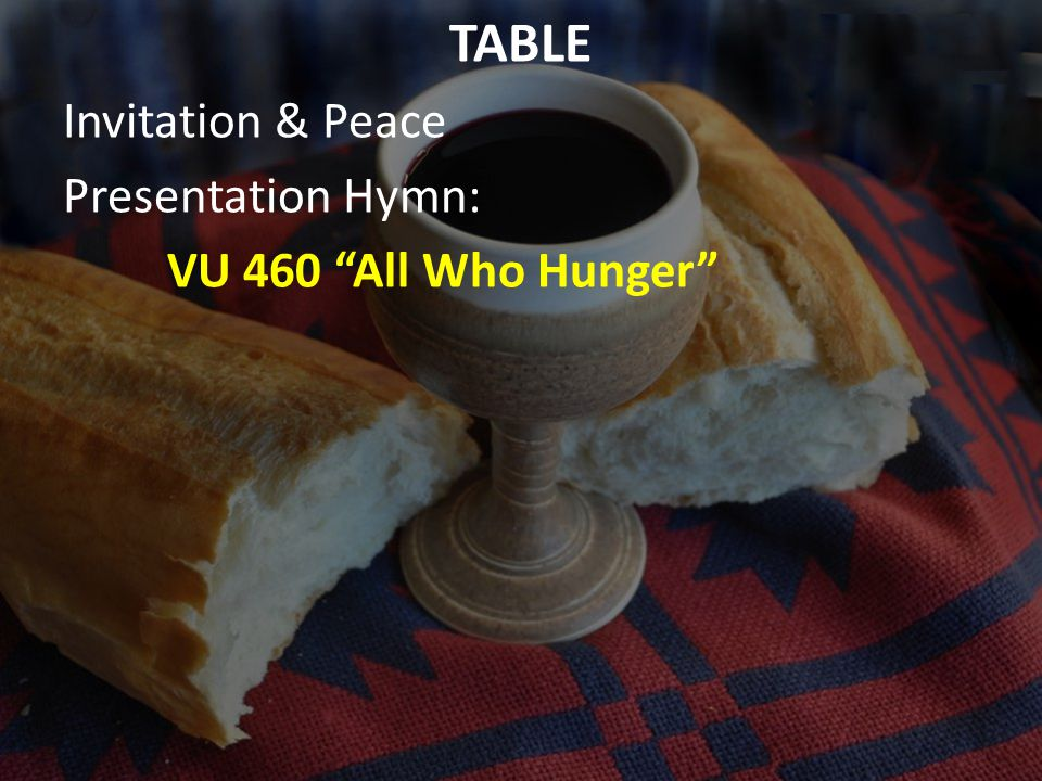 TABLE Invitation & Peace Presentation Hymn: VU 460 All Who Hunger
