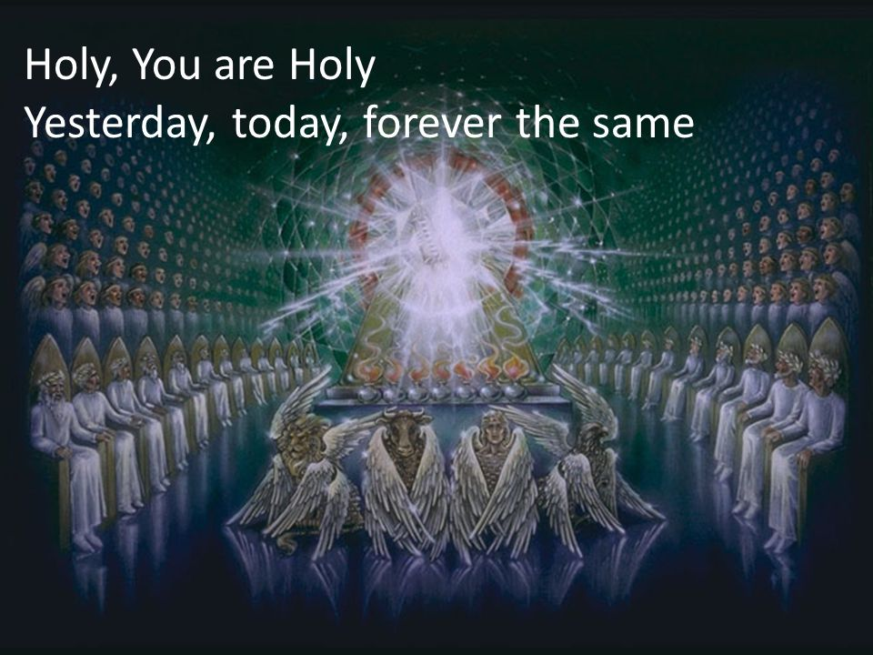 Holy, You are Holy Yesterday, today, forever the same