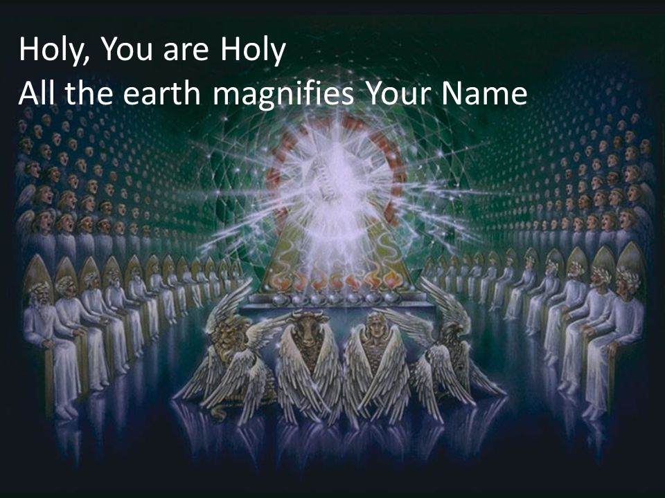 Holy, You are Holy All the earth magnifies Your Name