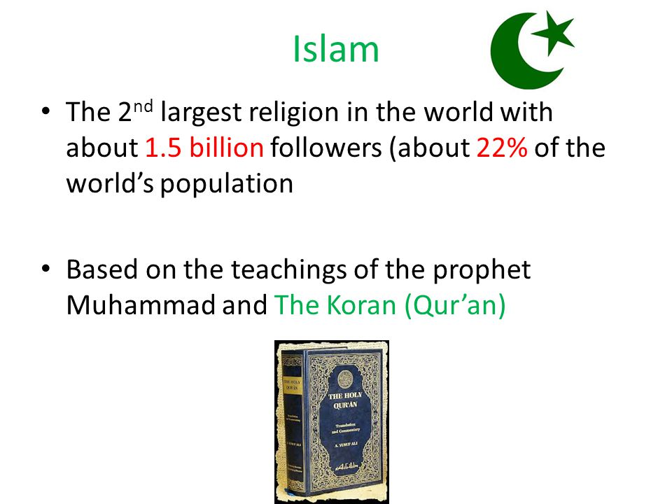 Islam The 2 nd largest religion in the world with about 1.5 billion followers (about 22% of the world's population Based on the teachings of the prophet Muhammad and The Koran (Qur'an)