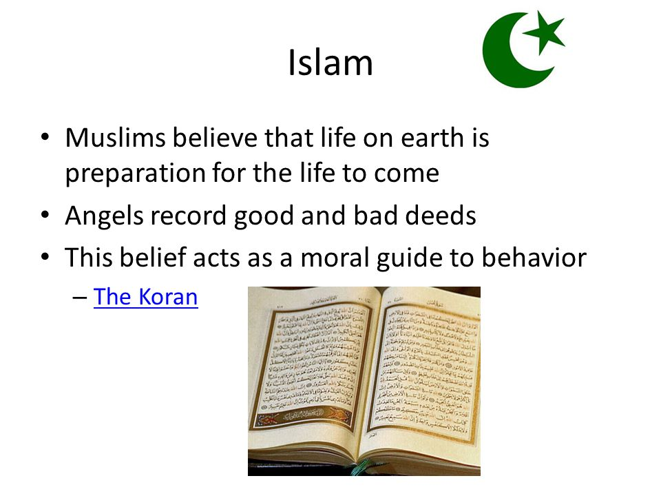Islam Muslims believe that life on earth is preparation for the life to come Angels record good and bad deeds This belief acts as a moral guide to behavior – The Koran The Koran