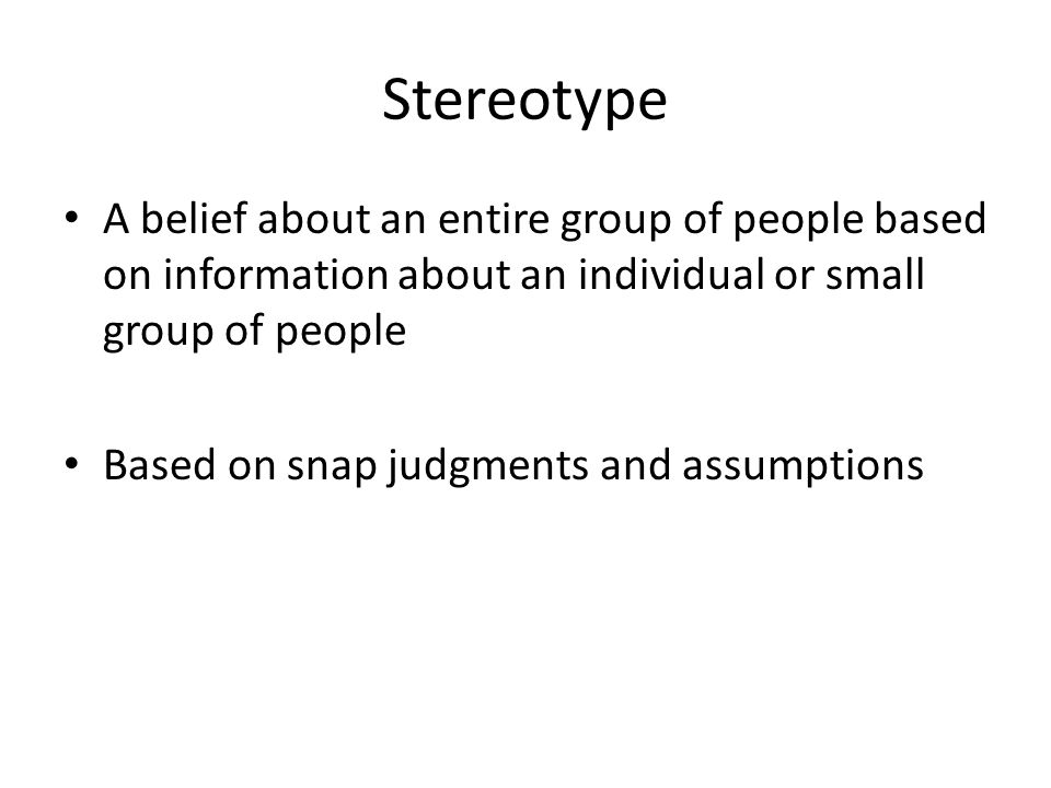 Stereotype A belief about an entire group of people based on information about an individual or small group of people Based on snap judgments and assumptions